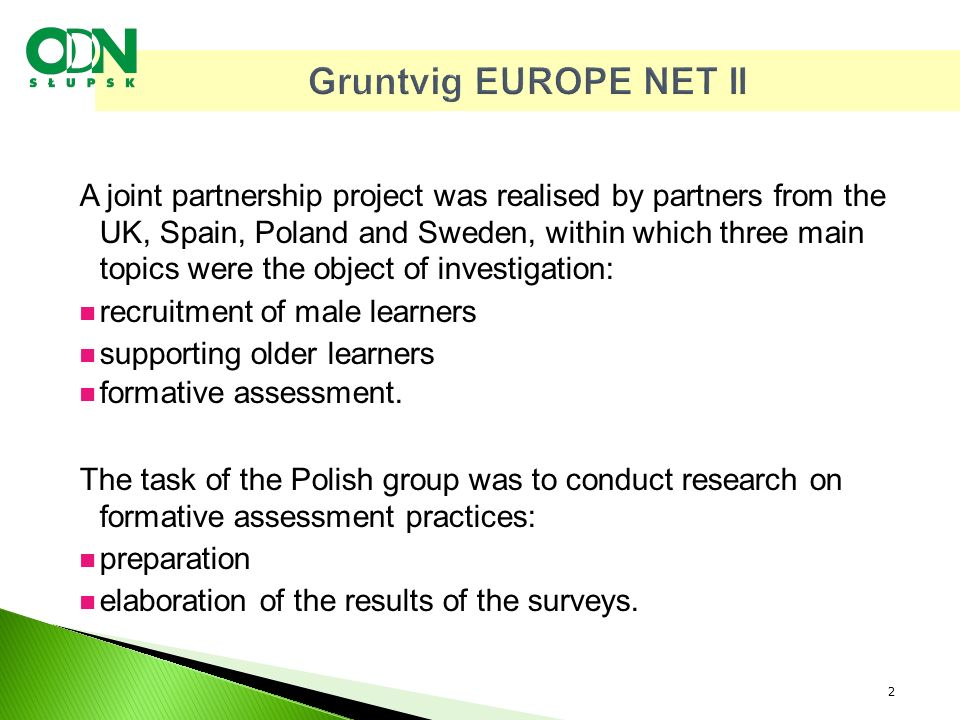Gruntvig EUROPE NET II A joint partnership project was realised by partners from the UK, Spain, Poland and Sweden, within which three main topics were the object of investigation: recruitment of male learners supporting older learners formative assessment.