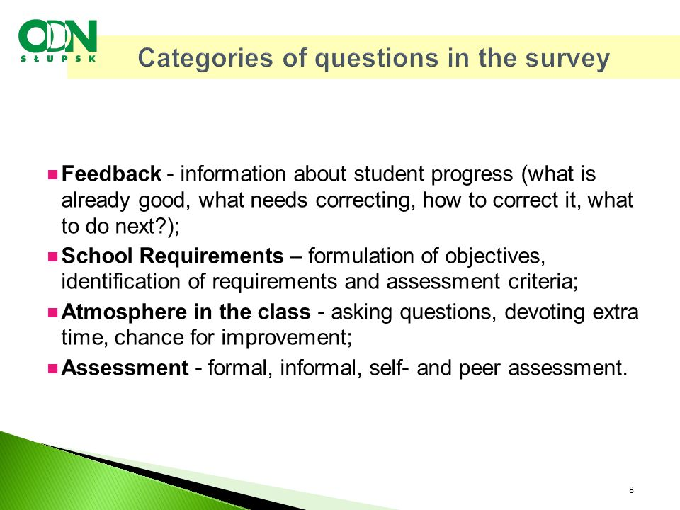 Categories of questions in the survey Feedback - information about student progress (what is already good, what needs correcting, how to correct it, what to do next ); School Requirements – formulation of objectives, identification of requirements and assessment criteria; Atmosphere in the class - asking questions, devoting extra time, chance for improvement; Assessment - formal, informal, self- and peer assessment.