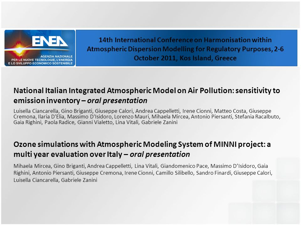 National Italian Integrated Atmospheric Model on Air Pollution: sensitivity to emission inventory – oral presentation Luisella Ciancarella, Gino Briganti, Giuseppe Calori, Andrea Cappelletti, Irene Cionni, Matteo Costa, Giuseppe Cremona, Ilaria D Elia, Massimo D Isidoro, Lorenzo Mauri, Mihaela Mircea, Antonio Piersanti, Stefania Racalbuto, Gaia Righini, Paola Radice, Gianni Vialetto, Lina Vitali, Gabriele Zanini Ozone simulations with Atmospheric Modeling System of MINNI project: a multi year evaluation over Italy – oral presentation Mihaela Mircea, Gino Briganti, Andrea Cappelletti, Lina Vitali, Giandomenico Pace, Massimo DIsidoro, Gaia Righini, Antonio Piersanti, Giuseppe Cremona, Irene Cionni, Camillo Silibello, Sandro Finardi, Giuseppe Calori, Luisella Ciancarella, Gabriele Zanini 14th International Conference on Harmonisation within Atmospheric Dispersion Modelling for Regulatory Purposes, 2-6 October 2011, Kos Island, Greece