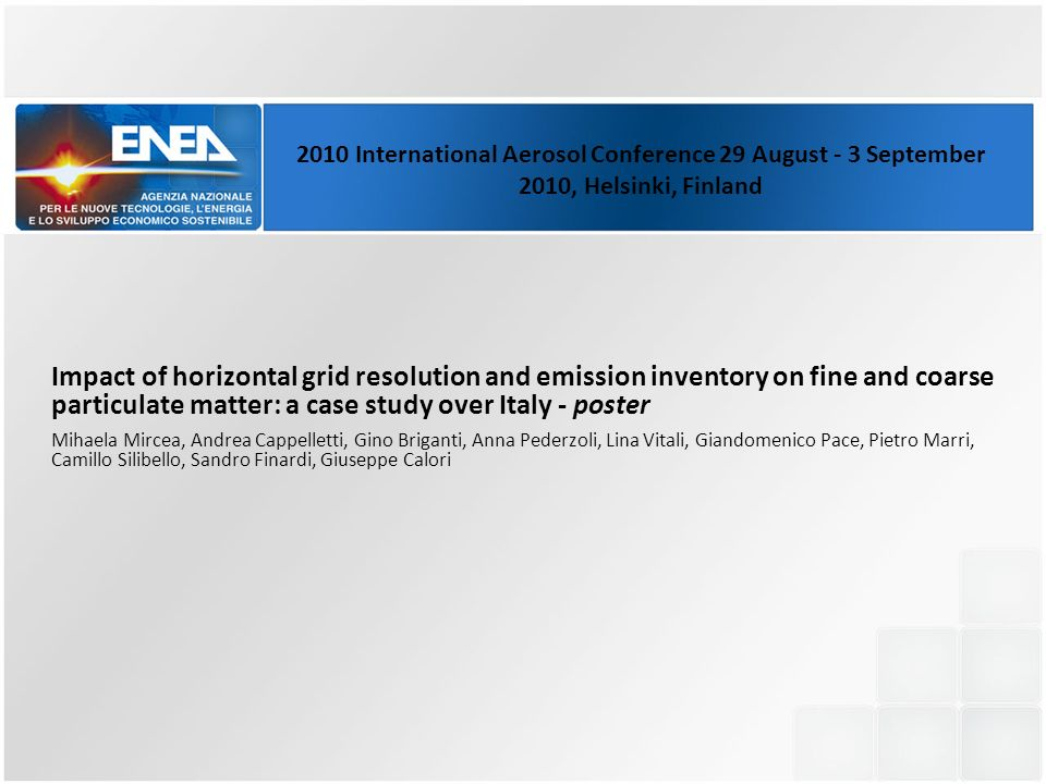 Impact of horizontal grid resolution and emission inventory on fine and coarse particulate matter: a case study over Italy - poster Mihaela Mircea, Andrea Cappelletti, Gino Briganti, Anna Pederzoli, Lina Vitali, Giandomenico Pace, Pietro Marri, Camillo Silibello, Sandro Finardi, Giuseppe Calori 2010 International Aerosol Conference 29 August - 3 September 2010, Helsinki, Finland