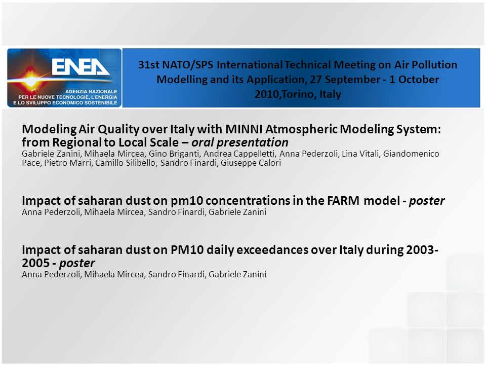 Modeling Air Quality over Italy with MINNI Atmospheric Modeling System: from Regional to Local Scale – oral presentation Gabriele Zanini, Mihaela Mircea, Gino Briganti, Andrea Cappelletti, Anna Pederzoli, Lina Vitali, Giandomenico Pace, Pietro Marri, Camillo Silibello, Sandro Finardi, Giuseppe Calori Impact of saharan dust on pm10 concentrations in the FARM model - poster Anna Pederzoli, Mihaela Mircea, Sandro Finardi, Gabriele Zanini Impact of saharan dust on PM10 daily exceedances over Italy during 2003- 2005 - poster Anna Pederzoli, Mihaela Mircea, Sandro Finardi, Gabriele Zanini 31st NATO/SPS International Technical Meeting on Air Pollution Modelling and its Application, 27 September - 1 October 2010,Torino, Italy