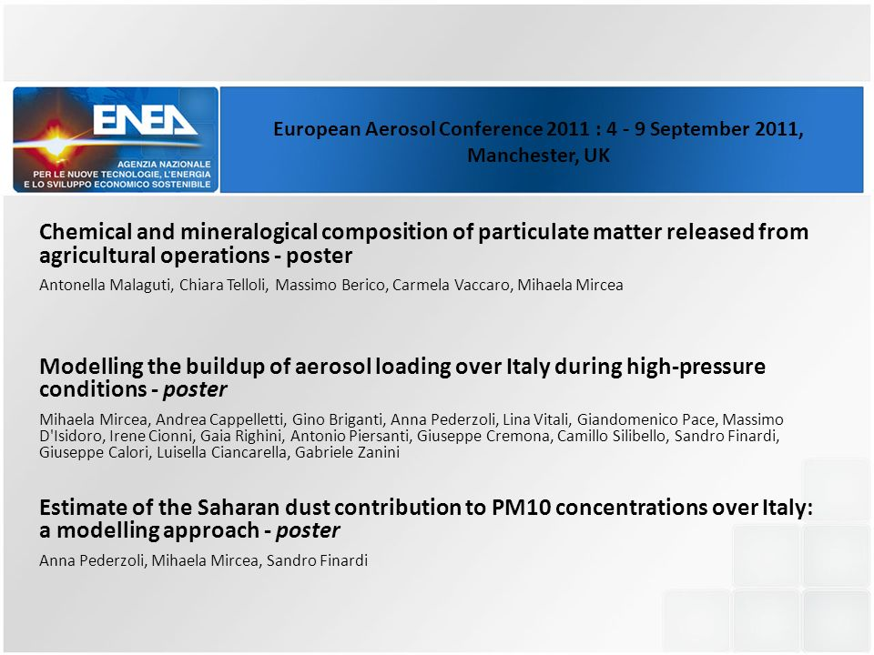 Chemical and mineralogical composition of particulate matter released from agricultural operations - poster Antonella Malaguti, Chiara Telloli, Massimo Berico, Carmela Vaccaro, Mihaela Mircea Modelling the buildup of aerosol loading over Italy during high-pressure conditions - poster Mihaela Mircea, Andrea Cappelletti, Gino Briganti, Anna Pederzoli, Lina Vitali, Giandomenico Pace, Massimo D Isidoro, Irene Cionni, Gaia Righini, Antonio Piersanti, Giuseppe Cremona, Camillo Silibello, Sandro Finardi, Giuseppe Calori, Luisella Ciancarella, Gabriele Zanini Estimate of the Saharan dust contribution to PM10 concentrations over Italy: a modelling approach - poster Anna Pederzoli, Mihaela Mircea, Sandro Finardi European Aerosol Conference 2011 : 4 - 9 September 2011, Manchester, UK