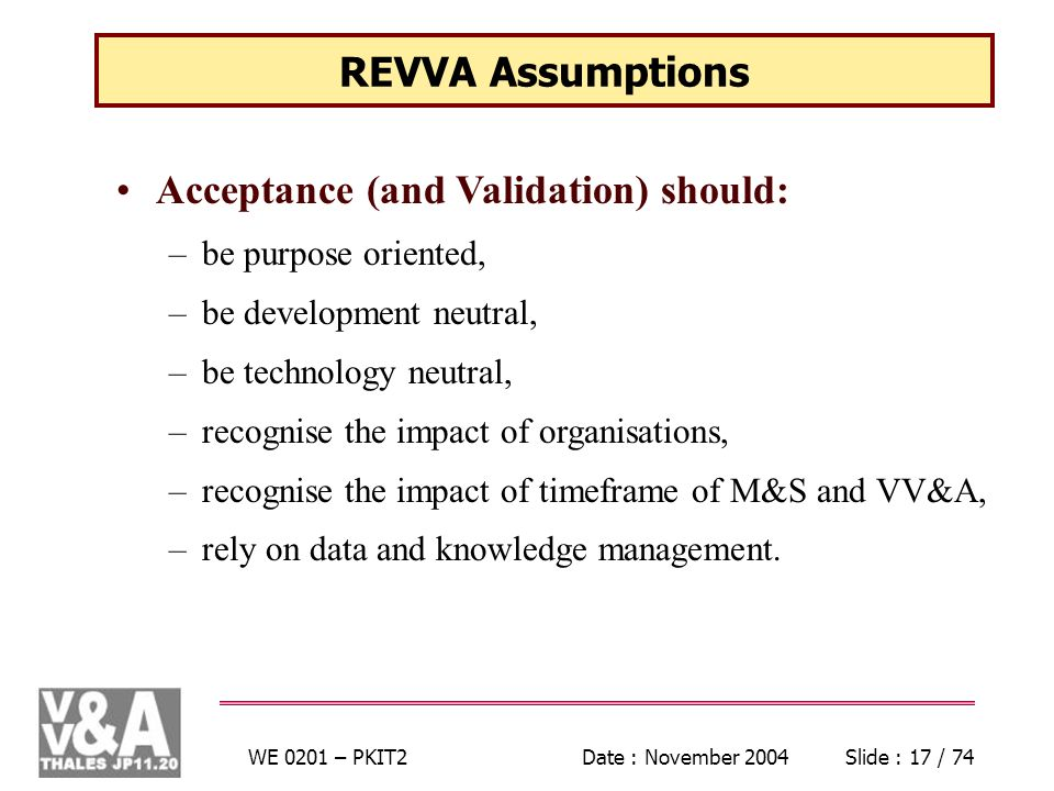 WE 0201 – PKIT2Date : November 2004Slide : 17 / 74 REVVA Assumptions Acceptance (and Validation) should: –be purpose oriented, –be development neutral, –be technology neutral, –recognise the impact of organisations, –recognise the impact of timeframe of M&S and VV&A, –rely on data and knowledge management.