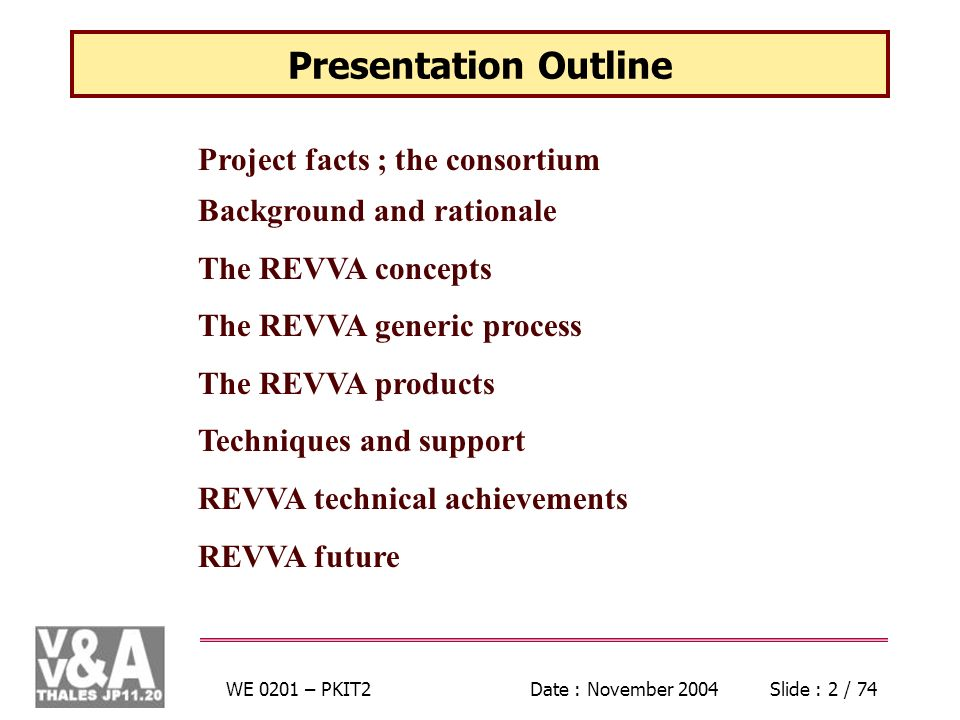 WE 0201 – PKIT2Date : November 2004Slide : 2 / 74 Presentation Outline Project facts ; the consortium Background and rationale The REVVA concepts The REVVA generic process The REVVA products Techniques and support REVVA technical achievements REVVA future
