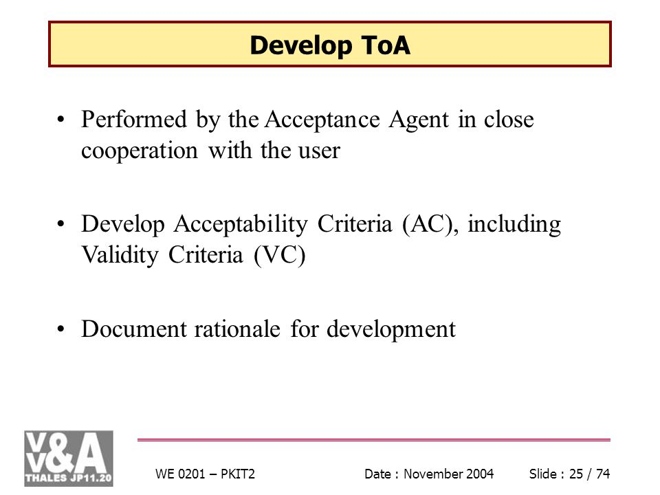 WE 0201 – PKIT2Date : November 2004Slide : 25 / 74 Develop ToA Performed by the Acceptance Agent in close cooperation with the user Develop Acceptability Criteria (AC), including Validity Criteria (VC) Document rationale for development