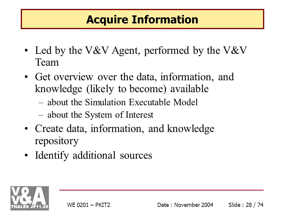 WE 0201 – PKIT2Date : November 2004Slide : 28 / 74 Acquire Information Led by the V&V Agent, performed by the V&V Team Get overview over the data, information, and knowledge (likely to become) available –about the Simulation Executable Model –about the System of Interest Create data, information, and knowledge repository Identify additional sources