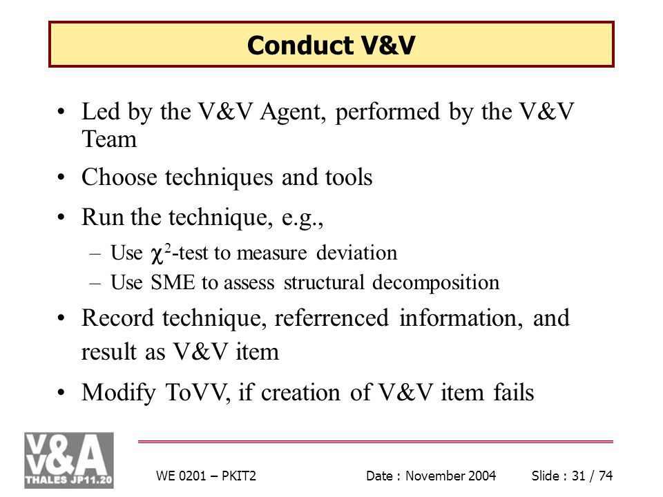 WE 0201 – PKIT2Date : November 2004Slide : 31 / 74 Conduct V&V Led by the V&V Agent, performed by the V&V Team Choose techniques and tools Run the technique, e.g., –Use 2 -test to measure deviation –Use SME to assess structural decomposition Record technique, referrenced information, and result as V&V item Modify ToVV, if creation of V&V item fails