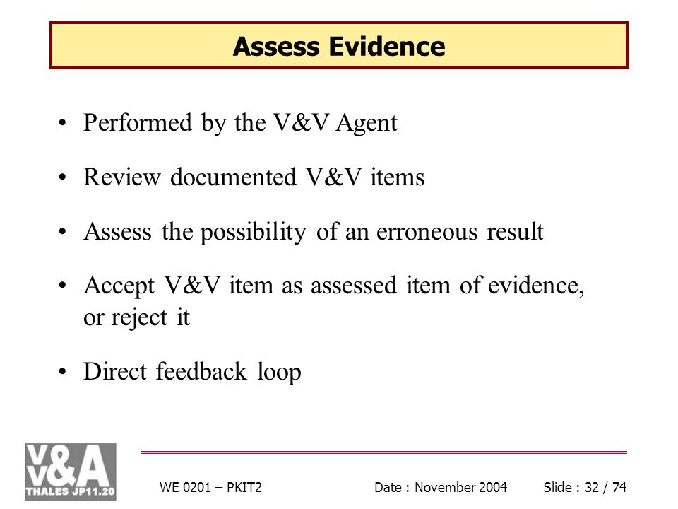 WE 0201 – PKIT2Date : November 2004Slide : 32 / 74 Assess Evidence Performed by the V&V Agent Review documented V&V items Assess the possibility of an erroneous result Accept V&V item as assessed item of evidence, or reject it Direct feedback loop