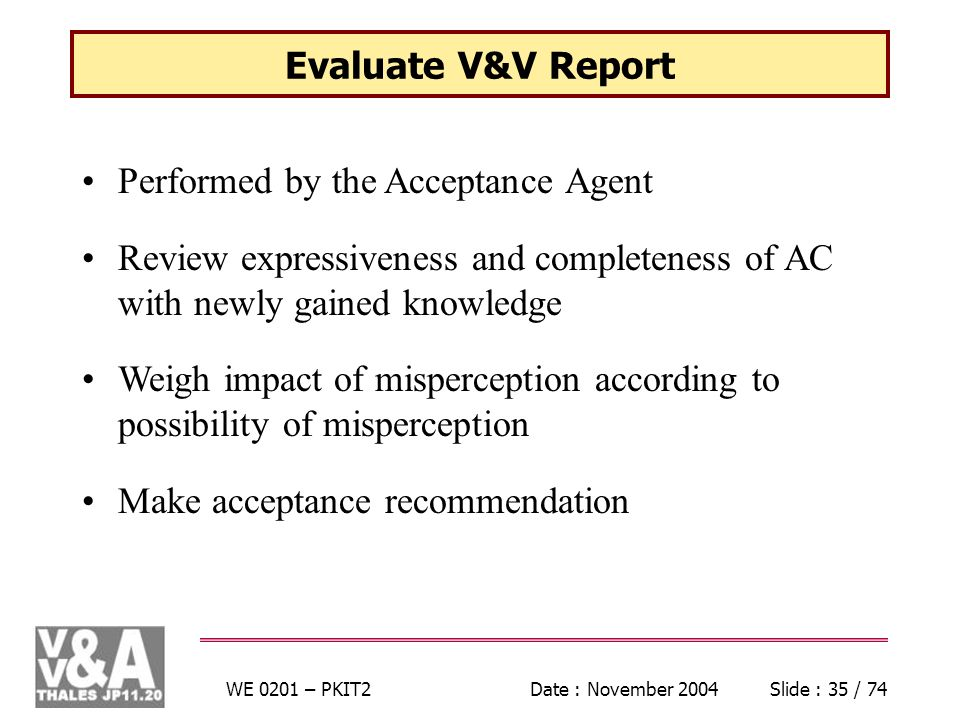 WE 0201 – PKIT2Date : November 2004Slide : 35 / 74 Evaluate V&V Report Performed by the Acceptance Agent Review expressiveness and completeness of AC with newly gained knowledge Weigh impact of misperception according to possibility of misperception Make acceptance recommendation