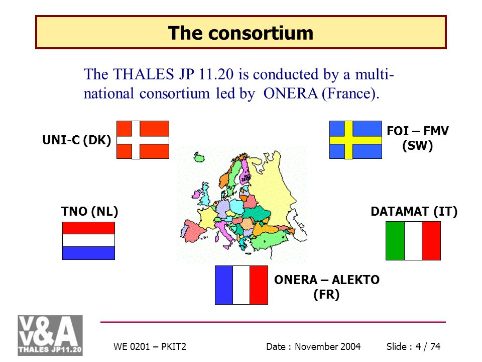 WE 0201 – PKIT2Date : November 2004Slide : 4 / 74 The consortium The THALES JP is conducted by a multi- national consortium led by ONERA (France).