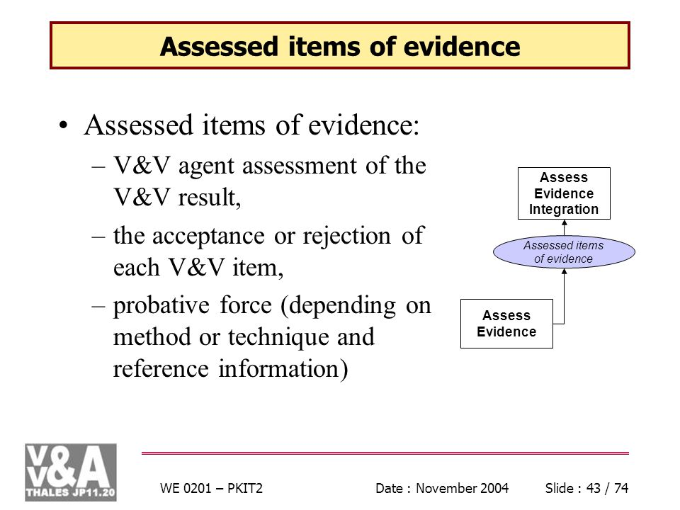 WE 0201 – PKIT2Date : November 2004Slide : 43 / 74 Assessed items of evidence Assessed items of evidence: –V&V agent assessment of the V&V result, –the acceptance or rejection of each V&V item, –probative force (depending on method or technique and reference information) Assess Evidence Assess Evidence Integration Assessed items of evidence