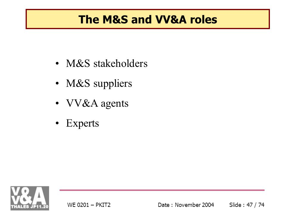 WE 0201 – PKIT2Date : November 2004Slide : 47 / 74 The M&S and VV&A roles M&S stakeholders M&S suppliers VV&A agents Experts