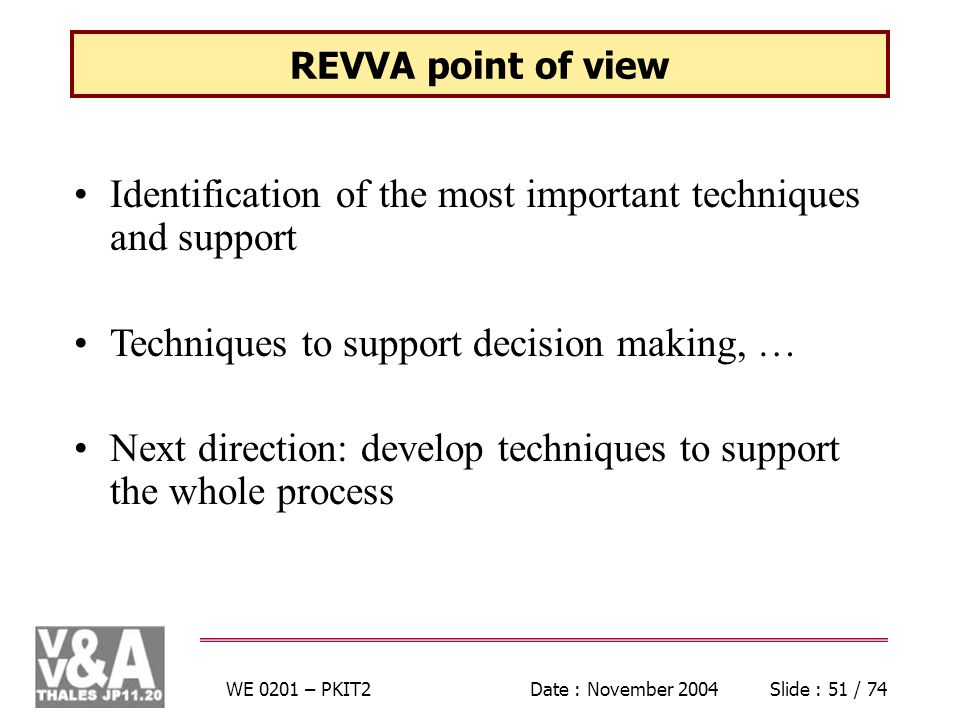 WE 0201 – PKIT2Date : November 2004Slide : 51 / 74 REVVA point of view Identification of the most important techniques and support Techniques to support decision making, … Next direction: develop techniques to support the whole process