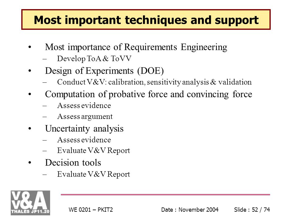 WE 0201 – PKIT2Date : November 2004Slide : 52 / 74 Most important techniques and support Most importance of Requirements Engineering –Develop ToA & ToVV Design of Experiments (DOE) –Conduct V&V: calibration, sensitivity analysis & validation Computation of probative force and convincing force –Assess evidence –Assess argument Uncertainty analysis –Assess evidence –Evaluate V&V Report Decision tools –Evaluate V&V Report