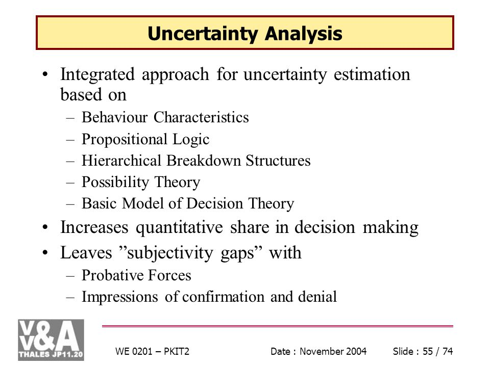 WE 0201 – PKIT2Date : November 2004Slide : 55 / 74 Uncertainty Analysis Integrated approach for uncertainty estimation based on –Behaviour Characteristics –Propositional Logic –Hierarchical Breakdown Structures –Possibility Theory –Basic Model of Decision Theory Increases quantitative share in decision making Leaves subjectivity gaps with –Probative Forces –Impressions of confirmation and denial