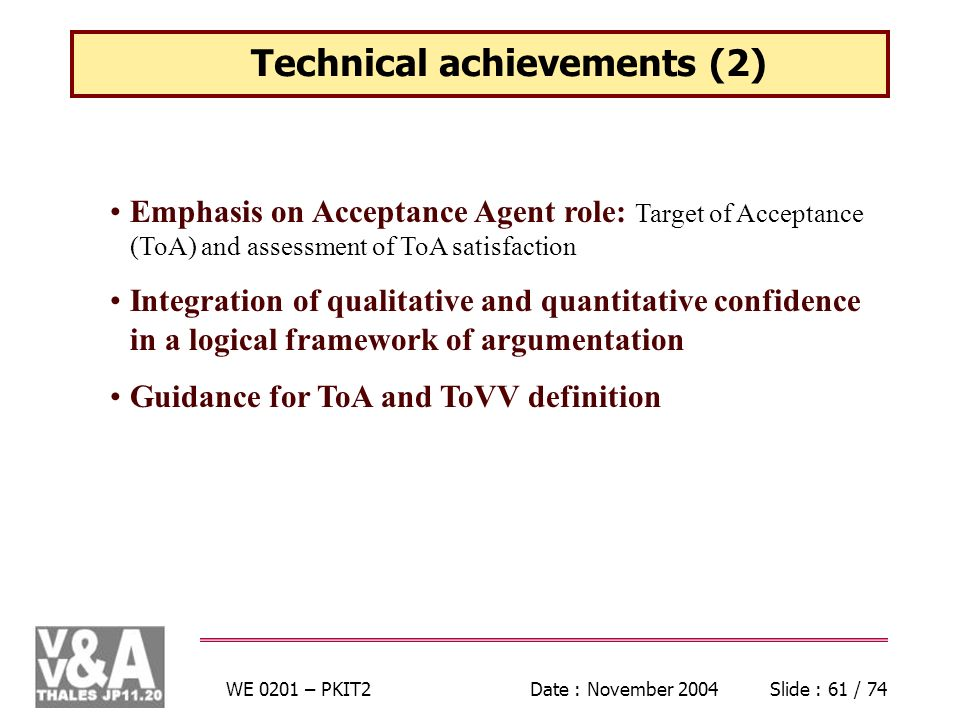 WE 0201 – PKIT2Date : November 2004Slide : 61 / 74 Technical achievements (2) Emphasis on Acceptance Agent role: Target of Acceptance (ToA) and assessment of ToA satisfaction Integration of qualitative and quantitative confidence in a logical framework of argumentation Guidance for ToA and ToVV definition