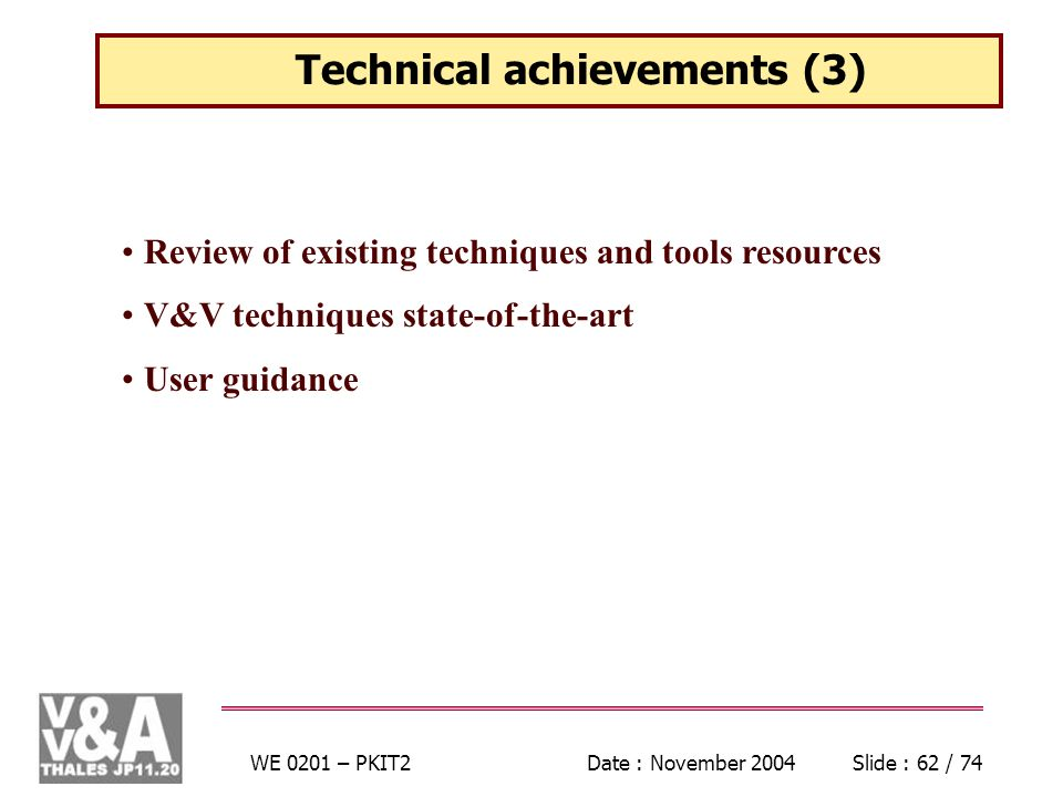 WE 0201 – PKIT2Date : November 2004Slide : 62 / 74 Technical achievements (3) Review of existing techniques and tools resources V&V techniques state-of-the-art User guidance