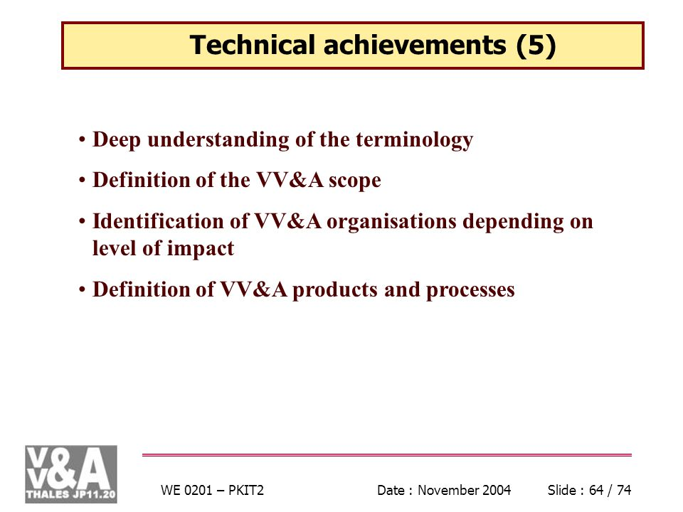 WE 0201 – PKIT2Date : November 2004Slide : 64 / 74 Deep understanding of the terminology Definition of the VV&A scope Identification of VV&A organisations depending on level of impact Definition of VV&A products and processes Technical achievements (5)