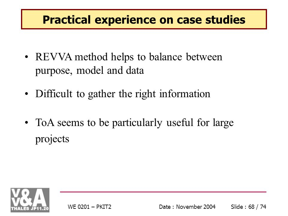 WE 0201 – PKIT2Date : November 2004Slide : 68 / 74 Practical experience on case studies REVVA method helps to balance between purpose, model and data Difficult to gather the right information ToA seems to be particularly useful for large projects