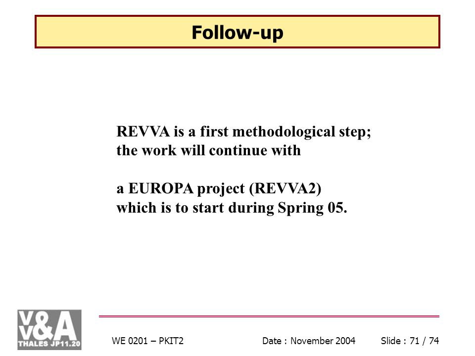 WE 0201 – PKIT2Date : November 2004Slide : 71 / 74 Follow-up REVVA is a first methodological step; the work will continue with a EUROPA project (REVVA2) which is to start during Spring 05.