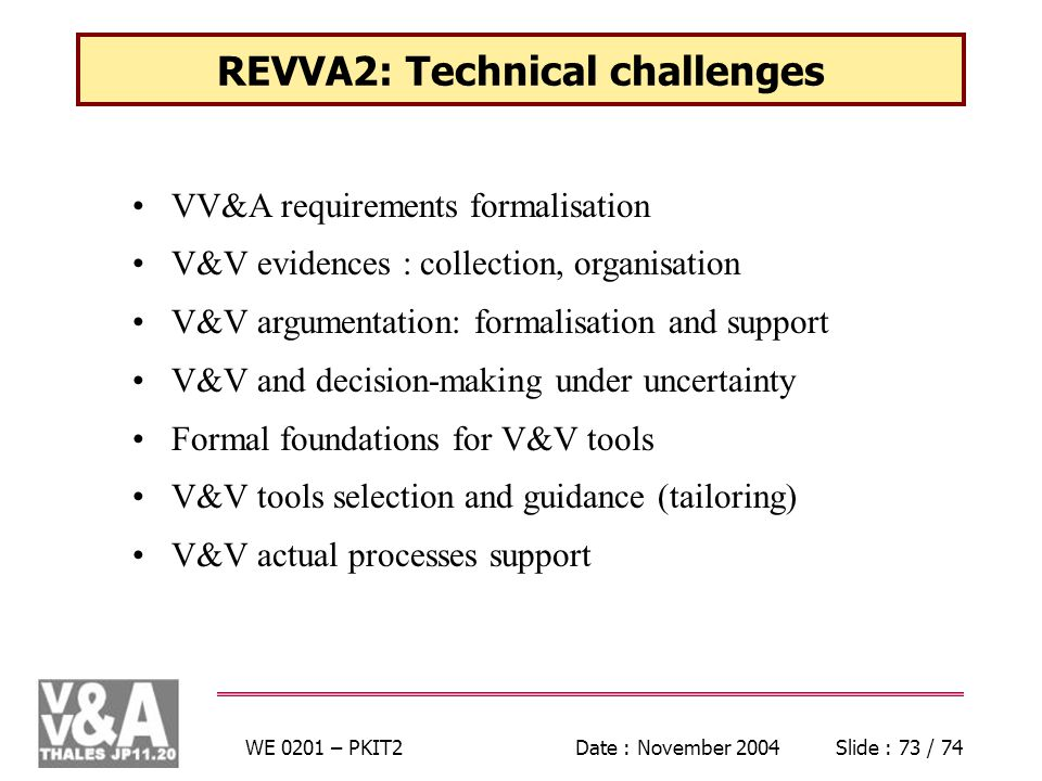 WE 0201 – PKIT2Date : November 2004Slide : 73 / 74 REVVA2: Technical challenges VV&A requirements formalisation V&V evidences : collection, organisation V&V argumentation: formalisation and support V&V and decision-making under uncertainty Formal foundations for V&V tools V&V tools selection and guidance (tailoring) V&V actual processes support