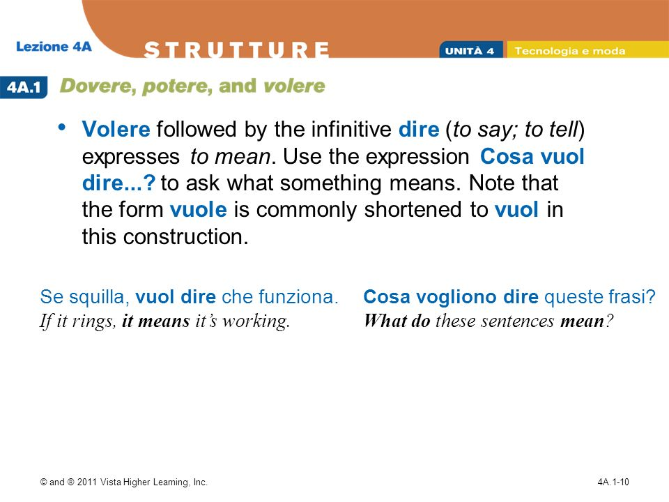 © and ® 2011 Vista Higher Learning, Inc.4A.1-10 Volere followed by the infinitive dire (to say; to tell) expresses to mean.