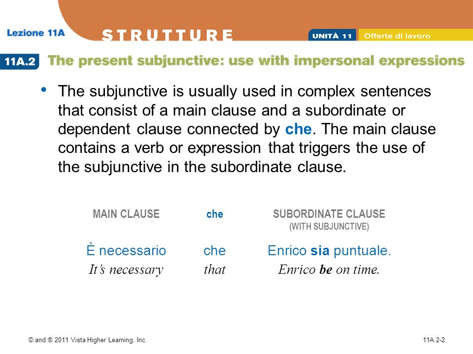 © and ® 2011 Vista Higher Learning, Inc.11A.2-2 The subjunctive is usually used in complex sentences that consist of a main clause and a subordinate or dependent clause connected by che.