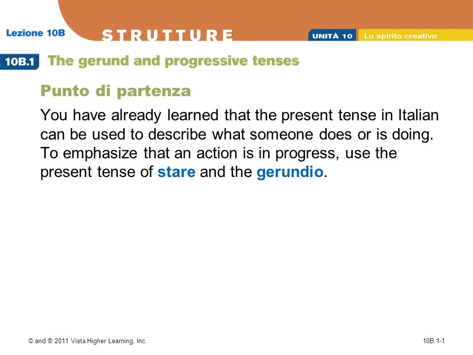 © and ® 2011 Vista Higher Learning, Inc.10B.1-1 Punto di partenza You have already learned that the present tense in Italian can be used to describe what someone does or is doing.
