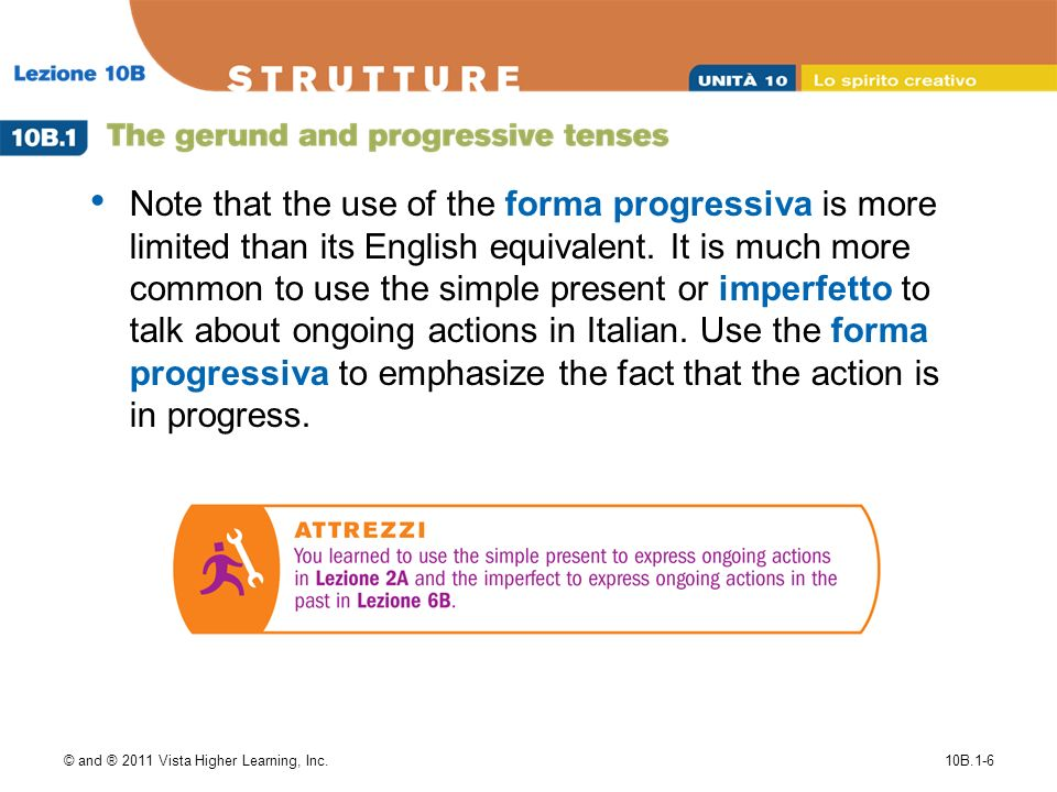 © and ® 2011 Vista Higher Learning, Inc.10B.1-6 Note that the use of the forma progressiva is more limited than its English equivalent.