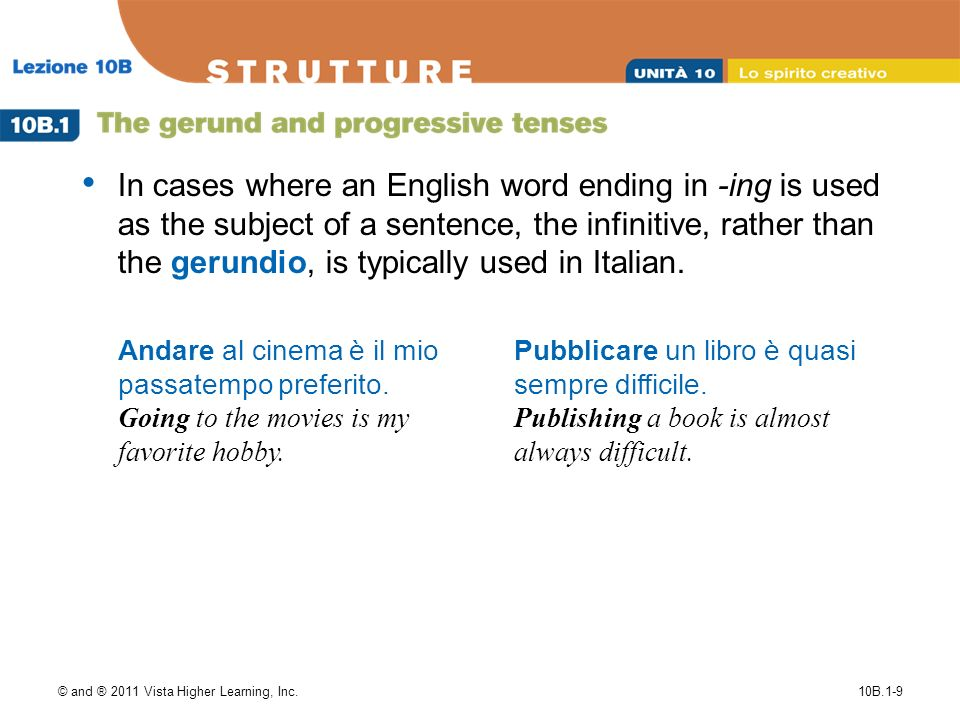 © and ® 2011 Vista Higher Learning, Inc.10B.1-9 In cases where an English word ending in -ing is used as the subject of a sentence, the infinitive, rather than the gerundio, is typically used in Italian.