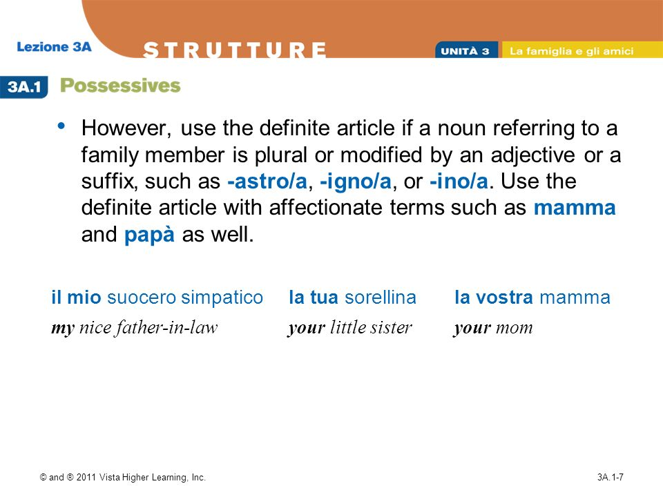 © and ® 2011 Vista Higher Learning, Inc.3A.1-7 However, use the definite article if a noun referring to a family member is plural or modified by an adjective or a suffix, such as -astro/a, -igno/a, or -ino/a.