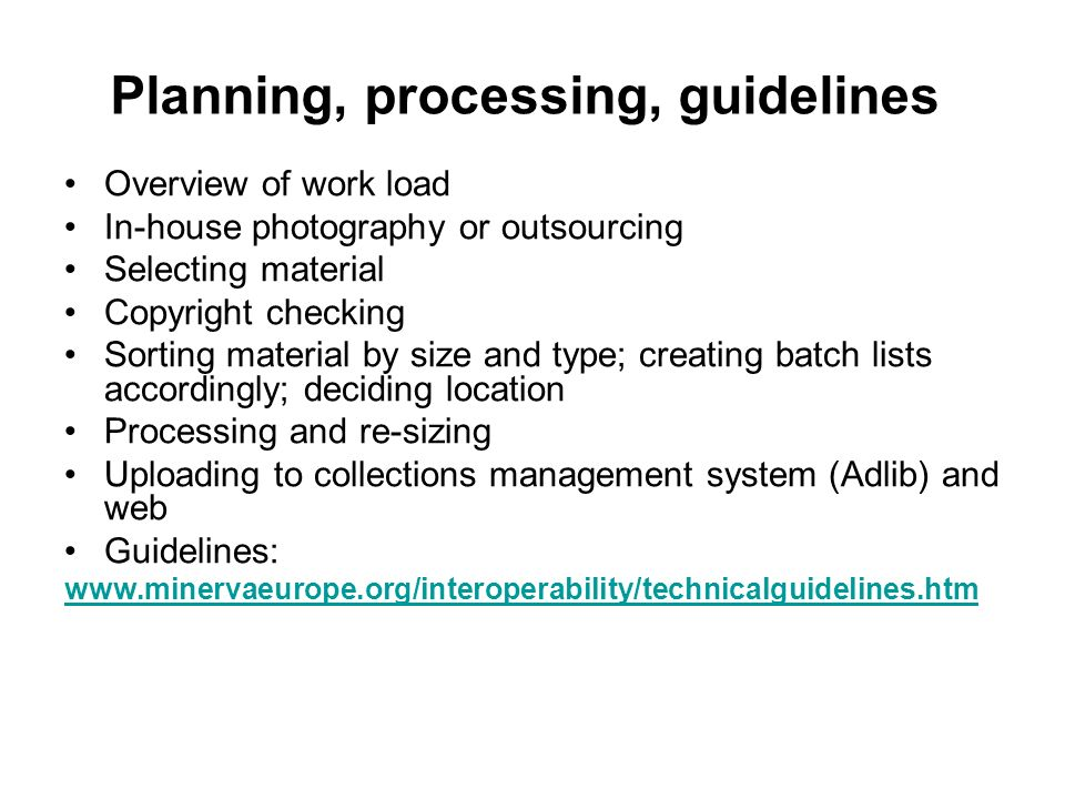 Planning, processing, guidelines Overview of work load In-house photography or outsourcing Selecting material Copyright checking Sorting material by size and type; creating batch lists accordingly; deciding location Processing and re-sizing Uploading to collections management system (Adlib) and web Guidelines: www.minervaeurope.org/interoperability/technicalguidelines.htm