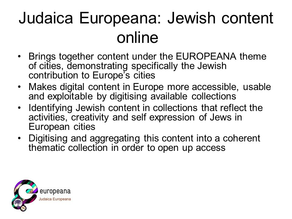 Judaica Europeana: Jewish content online Brings together content under the EUROPEANA theme of cities, demonstrating specifically the Jewish contribution to Europes cities Makes digital content in Europe more accessible, usable and exploitable by digitising available collections Identifying Jewish content in collections that reflect the activities, creativity and self expression of Jews in European cities Digitising and aggregating this content into a coherent thematic collection in order to open up access