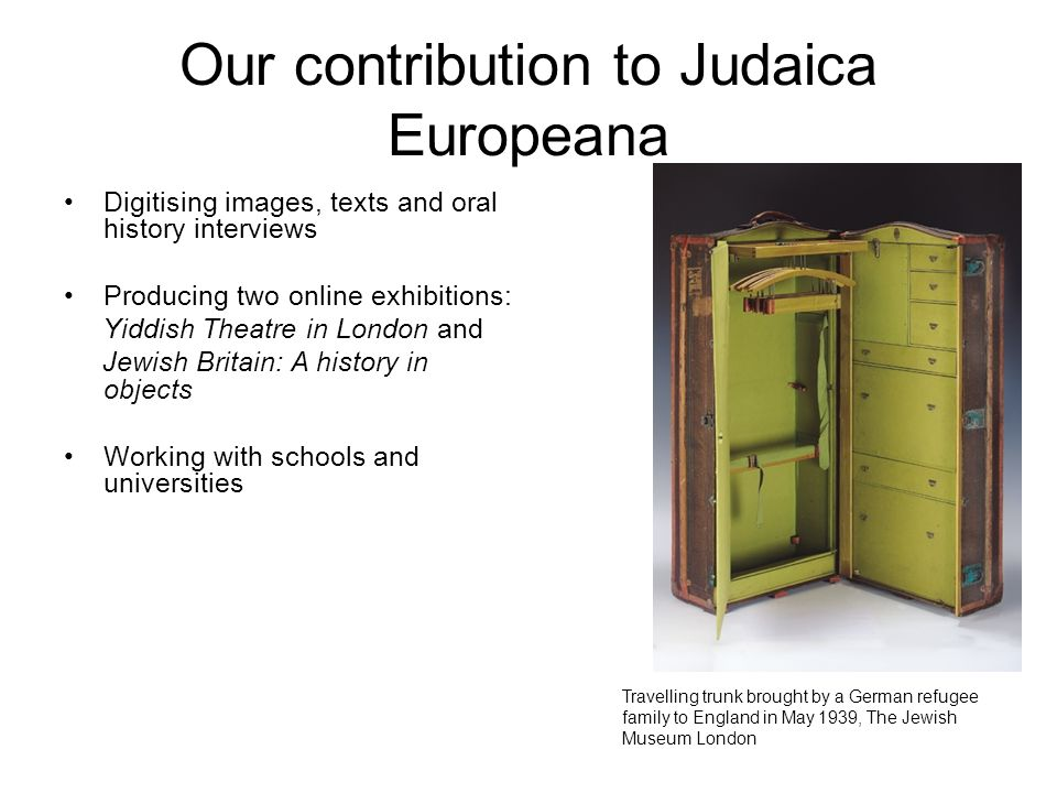 Our contribution to Judaica Europeana Digitising images, texts and oral history interviews Producing two online exhibitions: Yiddish Theatre in London and Jewish Britain: A history in objects Working with schools and universities Travelling trunk brought by a German refugee family to England in May 1939, The Jewish Museum London