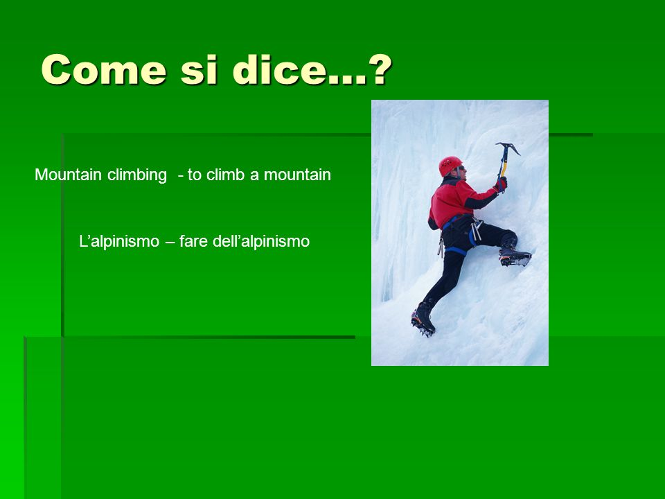 Come si dice… Mountain climbing - to climb a mountain Lalpinismo – fare dellalpinismo