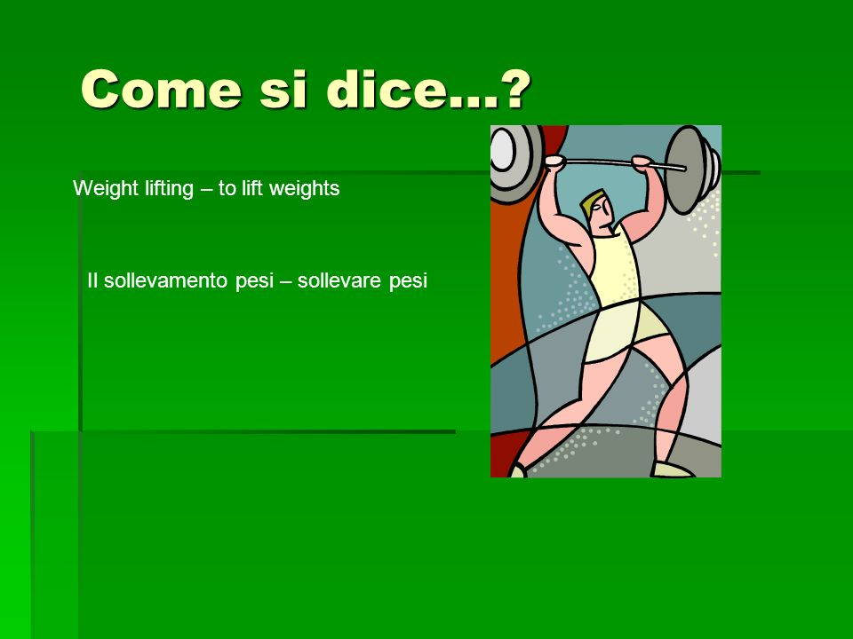 Come si dice… Weight lifting – to lift weights Il sollevamento pesi – sollevare pesi