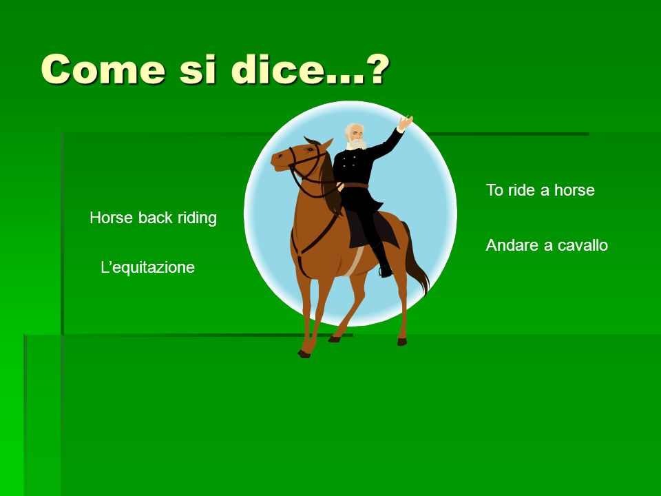Come si dice… Horse back riding Lequitazione To ride a horse Andare a cavallo