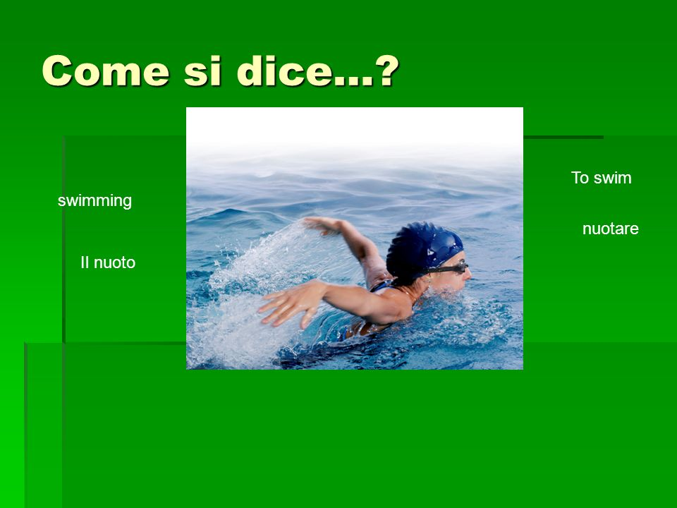 Come si dice… swimming Il nuoto To swim nuotare