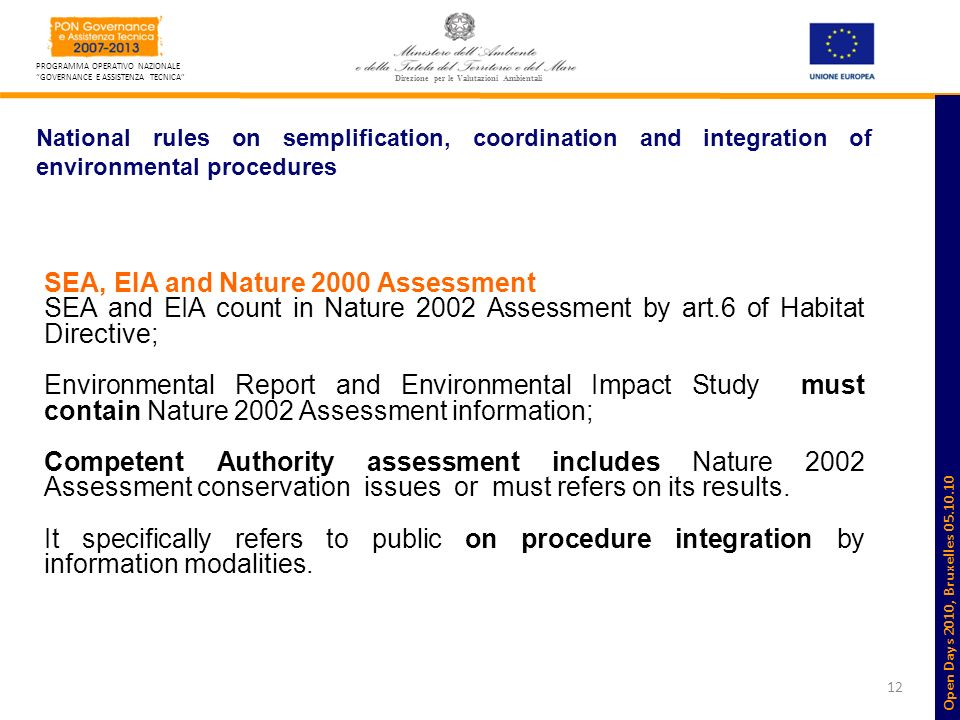 12 PROGRAMMA OPERATIVO NAZIONALE GOVERNANCE E ASSISTENZA TECNICA Direzione per le Valutazioni Ambientali National rules on semplification, coordination and integration of environmental procedures SEA, EIA and Nature 2000 Assessment SEA and EIA count in Nature 2002 Assessment by art.6 of Habitat Directive; Environmental Report and Environmental Impact Study must contain Nature 2002 Assessment information; Competent Authority assessment includes Nature 2002 Assessment conservation issues or must refers on its results.