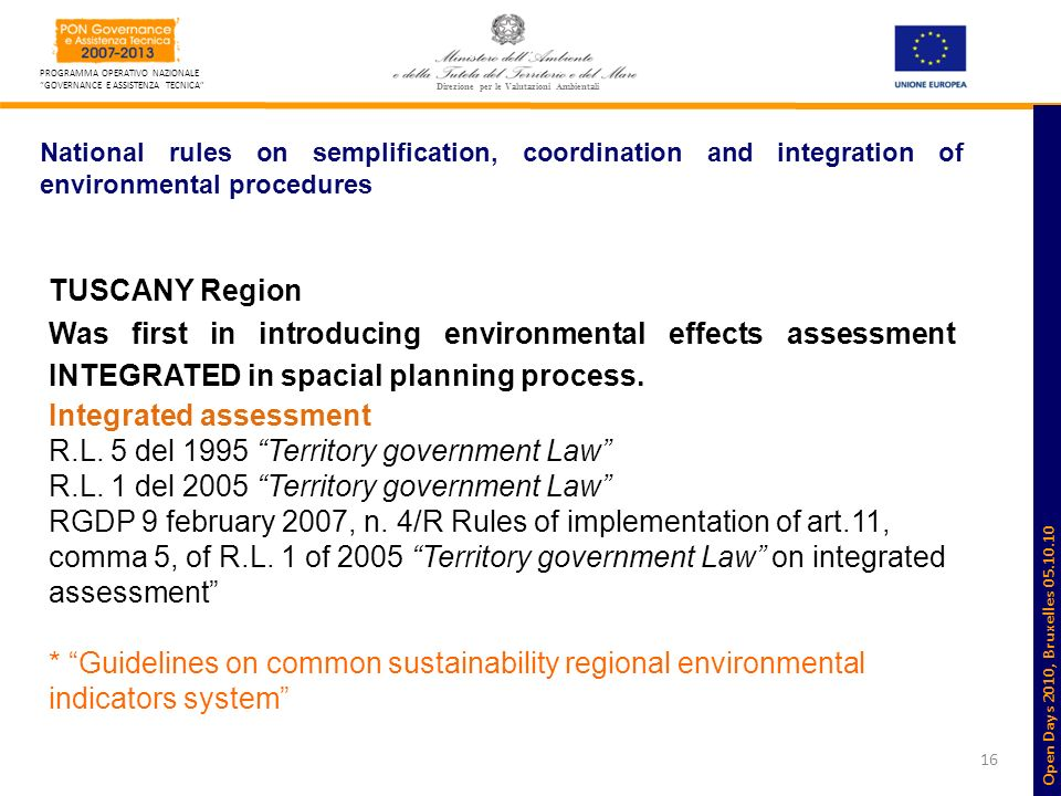16 PROGRAMMA OPERATIVO NAZIONALE GOVERNANCE E ASSISTENZA TECNICA Direzione per le Valutazioni Ambientali National rules on semplification, coordination and integration of environmental procedures TUSCANY Region Was first in introducing environmental effects assessment INTEGRATED in spacial planning process.
