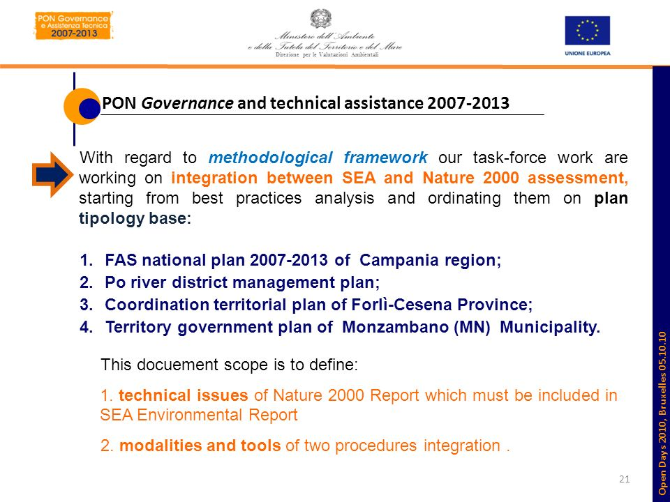 21 With regard to methodological framework our task-force work are working on integration between SEA and Nature 2000 assessment, starting from best practices analysis and ordinating them on plan tipology base: 1.FAS national plan 2007-2013 of Campania region; 2.Po river district management plan; 3.Coordination territorial plan of Forlì-Cesena Province; 4.Territory government plan of Monzambano (MN) Municipality.