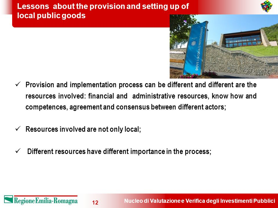 Nucleo di Valutazione e Verifica degli Investimenti Pubblici 12 Lessons about the provision and setting up of local public goods Provision and implementation process can be different and different are the resources involved: financial and administrative resources, know how and competences, agreement and consensus between different actors; Resources involved are not only local; Different resources have different importance in the process;