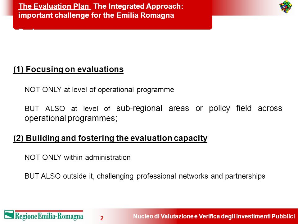 Nucleo di Valutazione e Verifica degli Investimenti Pubblici 2 The Evaluation Plan The Integrated Approach: important challenge for the Emilia Romagna Region (1) Focusing on evaluations NOT ONLY at level of operational programme BUT ALSO at level of sub-regional areas or policy field across operational programmes; (2) Building and fostering the evaluation capacity NOT ONLY within administration BUT ALSO outside it, challenging professional networks and partnerships