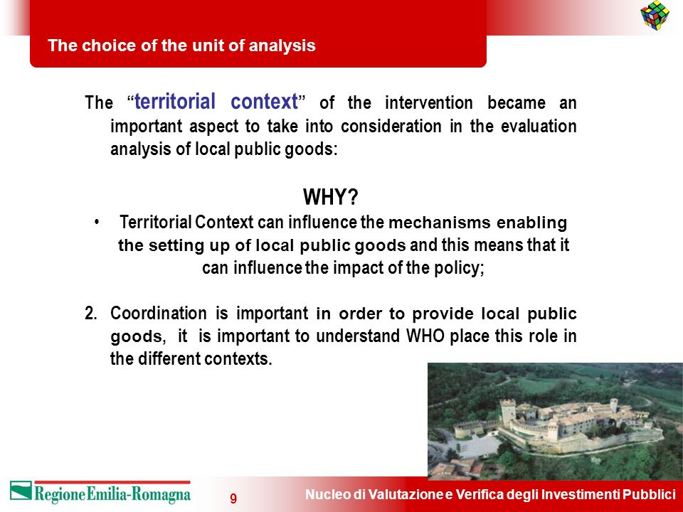 Nucleo di Valutazione e Verifica degli Investimenti Pubblici 9 The choice of the unit of analysis The territorial context of the intervention became an important aspect to take into consideration in the evaluation analysis of local public goods: WHY.