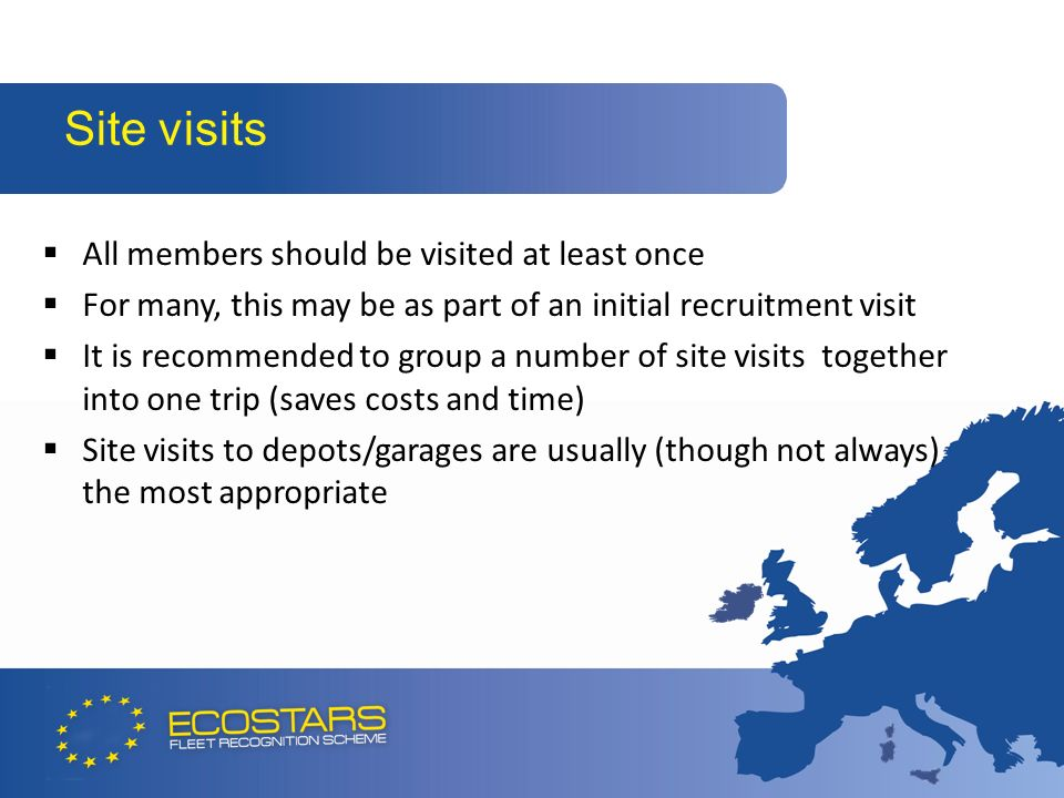 All members should be visited at least once For many, this may be as part of an initial recruitment visit It is recommended to group a number of site visits together into one trip (saves costs and time) Site visits to depots/garages are usually (though not always) the most appropriate Site visits