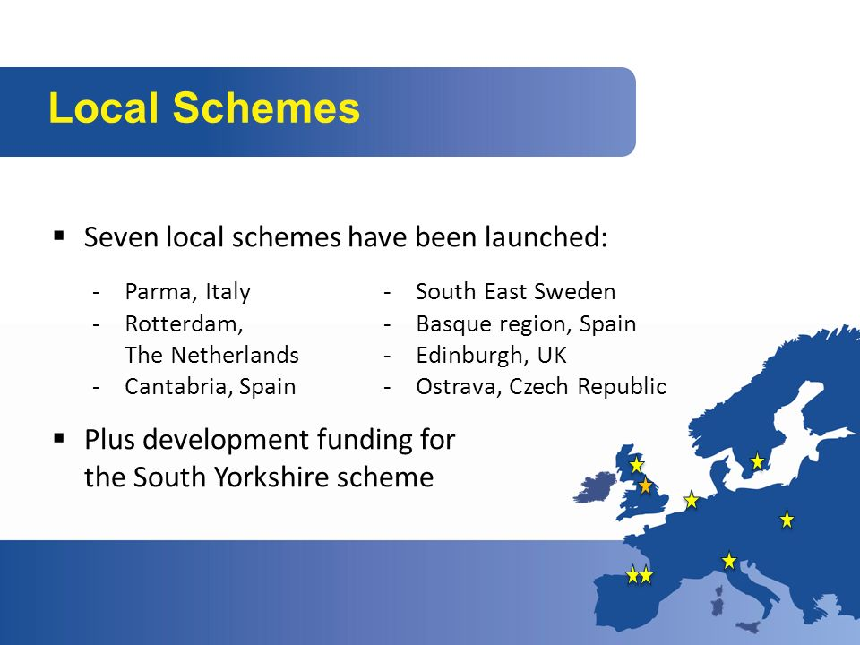 Seven local schemes have been launched: Plus development funding for the South Yorkshire scheme Local Schemes -Parma, Italy -Rotterdam, The Netherlands -Cantabria, Spain -South East Sweden -Basque region, Spain -Edinburgh, UK -Ostrava, Czech Republic