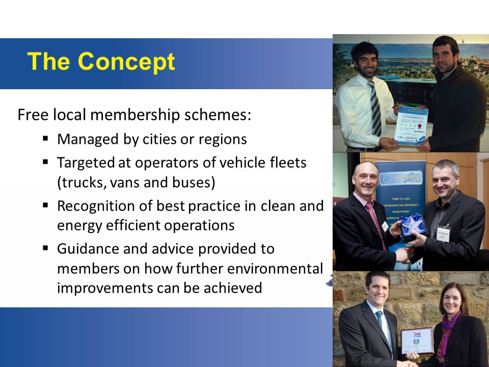 The Concept Free local membership schemes: Managed by cities or regions Targeted at operators of vehicle fleets (trucks, vans and buses) Recognition of best practice in clean and energy efficient operations Guidance and advice provided to members on how further environmental improvements can be achieved