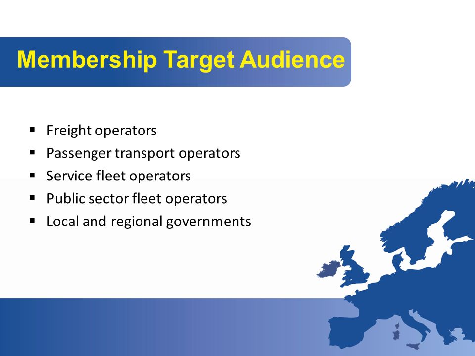 Membership Target Audience Freight operators Passenger transport operators Service fleet operators Public sector fleet operators Local and regional governments
