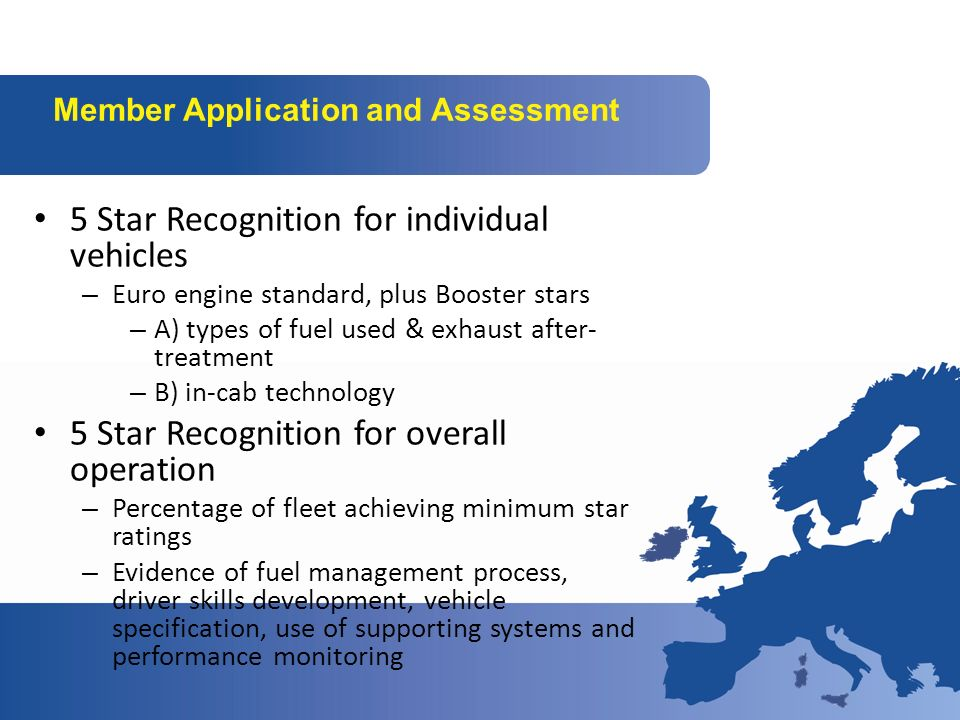 Member Application and Assessment 5 Star Recognition for individual vehicles – Euro engine standard, plus Booster stars – A) types of fuel used & exhaust after- treatment – B) in-cab technology 5 Star Recognition for overall operation – Percentage of fleet achieving minimum star ratings – Evidence of fuel management process, driver skills development, vehicle specification, use of supporting systems and performance monitoring