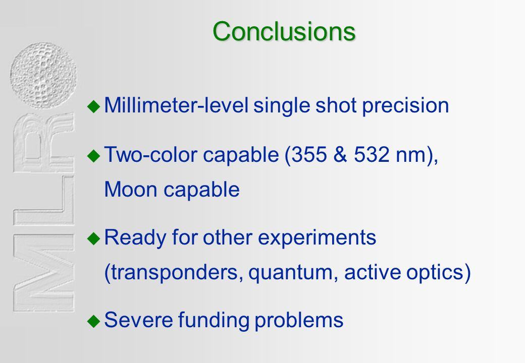 Conclusions u Two-color capable (355 & 532 nm), Moon capable u Ready for other experiments (transponders, quantum, active optics) u Severe funding problems u Millimeter-level single shot precision